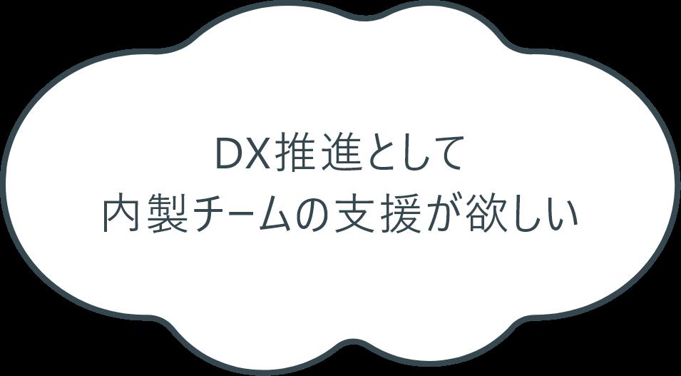 DX推進として内製チームの支援が欲しい